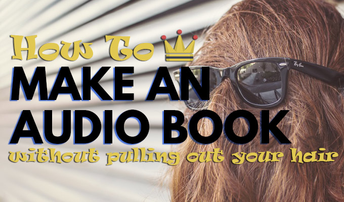 How To Make an Audio Book without pulling your hair out.