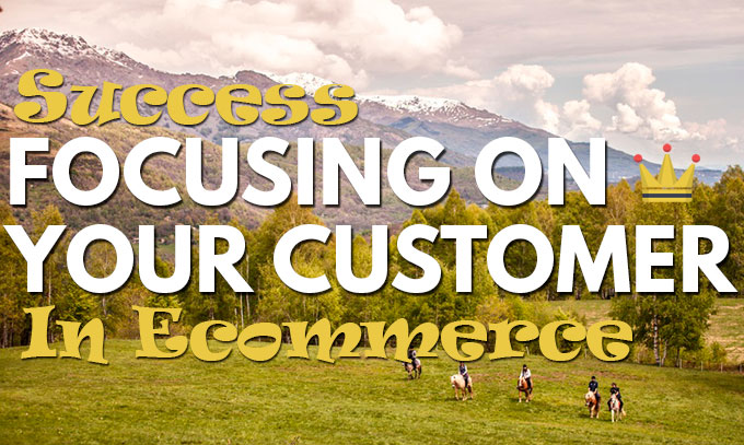 Ecommerce Success By Focusing On Your Customer