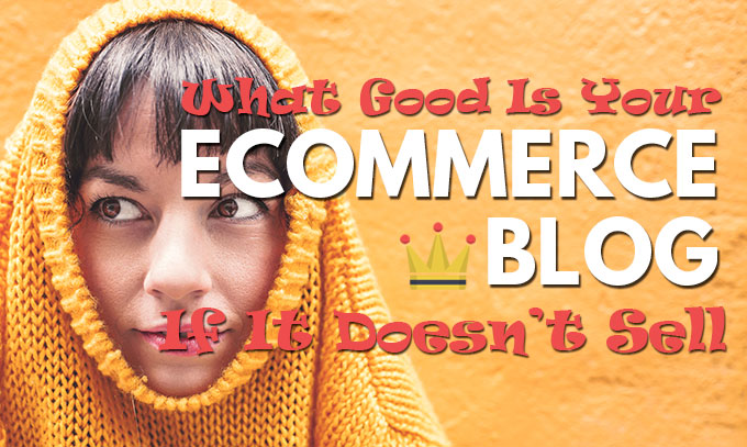 What Good Is Your Ecommerce Blog If It Doesn't Sell